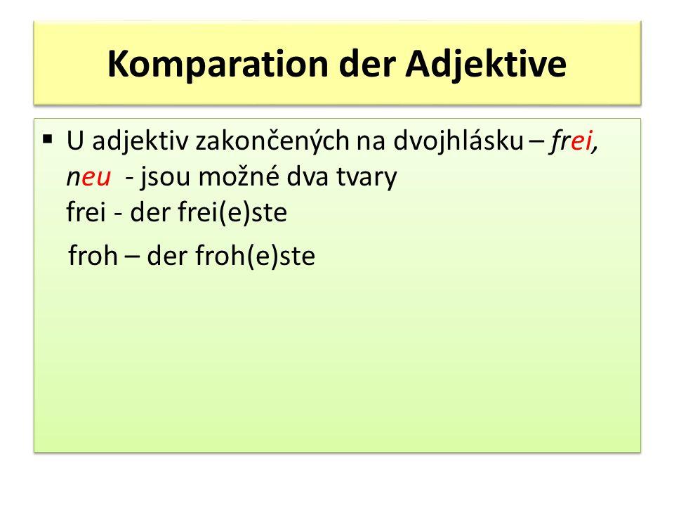 Komparation der Adjektive U adjektiv zakončených na dvojhlásku – frei, neu - jsou možné dva tvary frei - der frei(e)ste froh – der froh(e)ste U adjektiv zakončených na dvojhlásku – frei, neu - jsou možné dva tvary frei - der frei(e)ste froh – der froh(e)ste