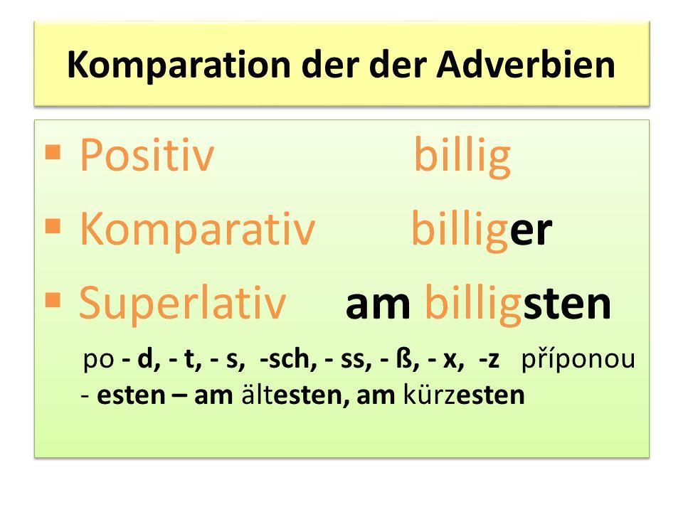 Komparation der der Adverbien Positiv billig Komparativ billiger Superlativ am billigsten po - d, - t, - s, -sch, - ss, - ß, - x, -z příponou - esten – am ältesten, am kürzesten Positiv billig Komparativ billiger Superlativ am billigsten po - d, - t, - s, -sch, - ss, - ß, - x, -z příponou - esten – am ältesten, am kürzesten