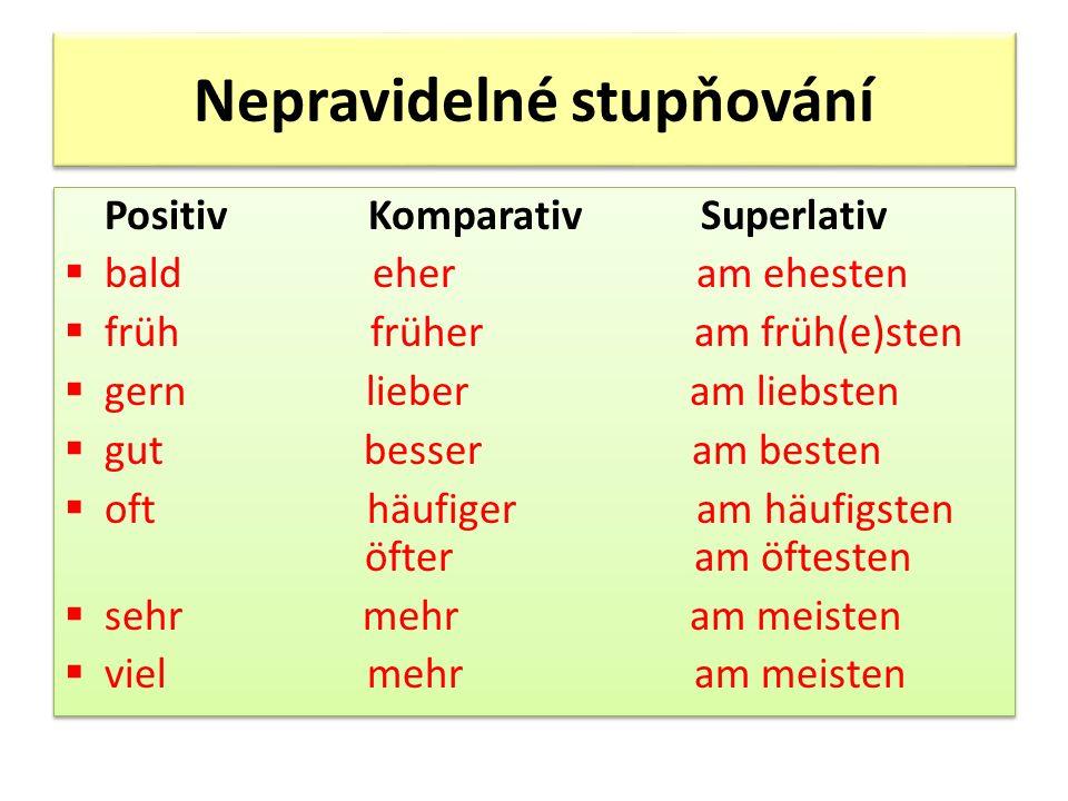 Nepravidelné stupňování Positiv Komparativ Superlativ bald eher am ehesten früh früher am früh(e)sten gern lieber am liebsten gut besser am besten oft