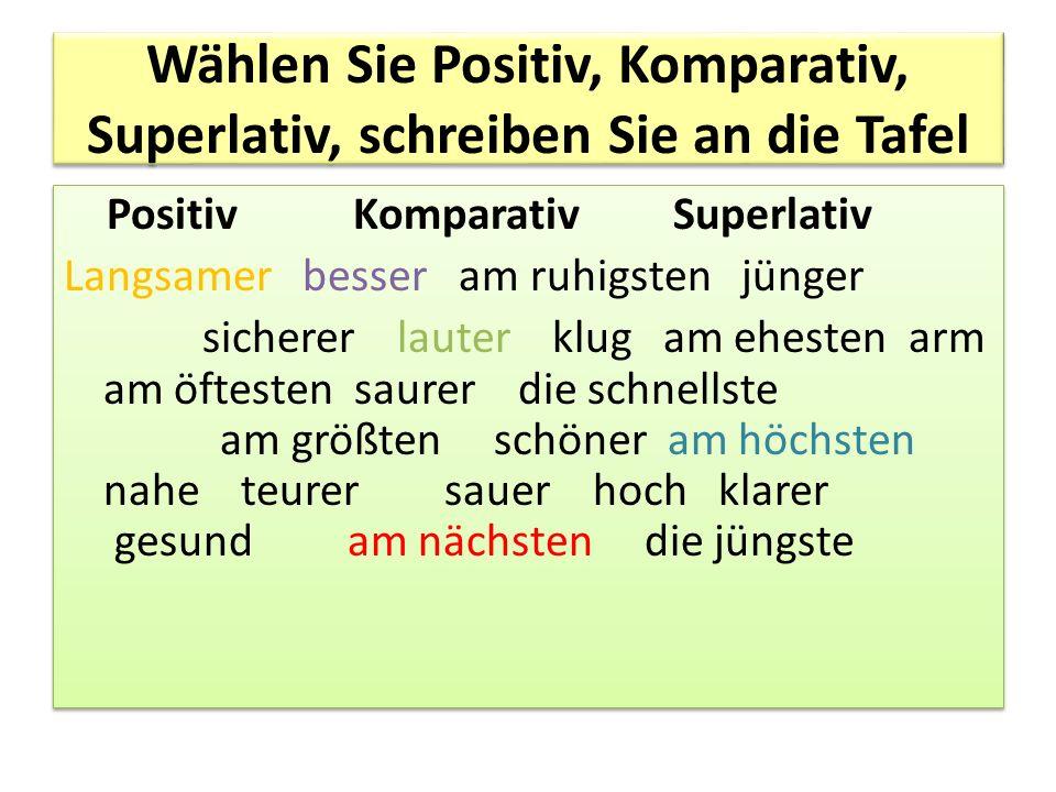 Wählen Sie Positiv, Komparativ, Superlativ, schreiben Sie an die Tafel Positiv Komparativ Superlativ Langsamer besser am ruhigsten jünger sicherer lau