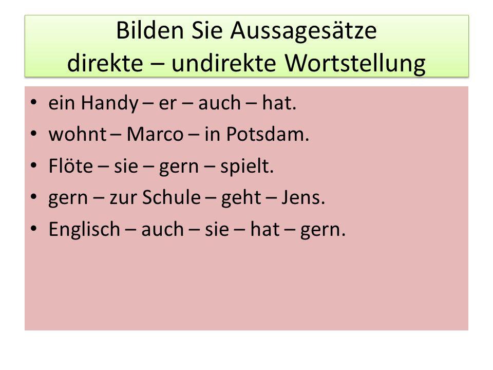Bilden Sie Aussagesätze direkte – undirekte Wortstellung ein Handy – er – auch – hat. wohnt – Marco – in Potsdam. Flöte – sie – gern – spielt. gern –