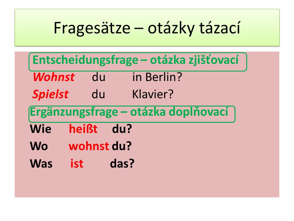 Fragesätze – otázky tázací Entscheidungsfrage – otázka zjišťovací Wohnst du in Berlin.
