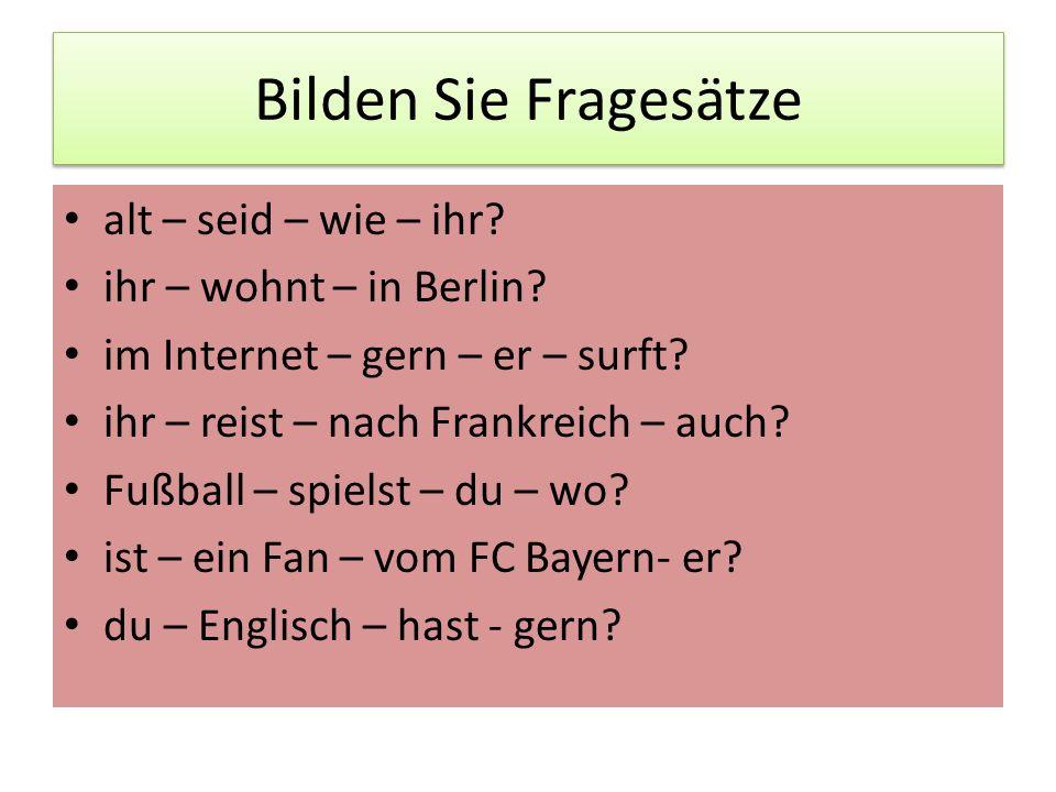 Bilden Sie Fragesätze alt – seid – wie – ihr? ihr – wohnt – in Berlin? im Internet – gern – er – surft? ihr – reist – nach Frankreich – auch? Fußball