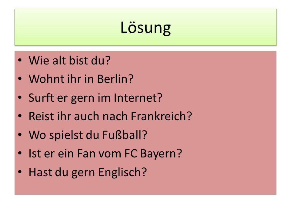 Lösung Wie alt bist du? Wohnt ihr in Berlin? Surft er gern im Internet? Reist ihr auch nach Frankreich? Wo spielst du Fußball? Ist er ein Fan vom FC B