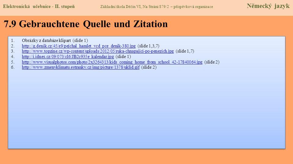 7.9 Gebrauchtene Quelle und Zitation 1.Obrázky z databáze klipart (slide 1) 2.http://g.denik.cz/45/e9/pejchal_hamlet_vcd_pce_denik-380.jpg (slide 1,3,7)http://g.denik.cz/45/e9/pejchal_hamlet_vcd_pce_denik-380.jpg 3.http://www.topzine.cz/wp-content/uploads/2012/05/ruka-chnapajici-po-penezich.jpg (slide 1,7)http://www.topzine.cz/wp-content/uploads/2012/05/ruka-chnapajici-po-penezich.jpg 4.http://i.idnes.cz/09/073/cl6/JB2c935e_kalendar.jpg (slide 1)http://i.idnes.cz/09/073/cl6/JB2c935e_kalendar.jpg 5.http://www.visualphotos.com/photo/2x3264313/kids_coming_home_from_school_42-17840064.jpg (slide 2)http://www.visualphotos.com/photo/2x3264313/kids_coming_home_from_school_42-17840064.jpg 6.http://www.zmenyklimatu.estranky.cz/img/picture/1378/uklid.gif (slide 2)http://www.zmenyklimatu.estranky.cz/img/picture/1378/uklid.gif 1.Obrázky z databáze klipart (slide 1) 2.http://g.denik.cz/45/e9/pejchal_hamlet_vcd_pce_denik-380.jpg (slide 1,3,7)http://g.denik.cz/45/e9/pejchal_hamlet_vcd_pce_denik-380.jpg 3.http://www.topzine.cz/wp-content/uploads/2012/05/ruka-chnapajici-po-penezich.jpg (slide 1,7)http://www.topzine.cz/wp-content/uploads/2012/05/ruka-chnapajici-po-penezich.jpg 4.http://i.idnes.cz/09/073/cl6/JB2c935e_kalendar.jpg (slide 1)http://i.idnes.cz/09/073/cl6/JB2c935e_kalendar.jpg 5.http://www.visualphotos.com/photo/2x3264313/kids_coming_home_from_school_42-17840064.jpg (slide 2)http://www.visualphotos.com/photo/2x3264313/kids_coming_home_from_school_42-17840064.jpg 6.http://www.zmenyklimatu.estranky.cz/img/picture/1378/uklid.gif (slide 2)http://www.zmenyklimatu.estranky.cz/img/picture/1378/uklid.gif Elektronická učebnice - II.
