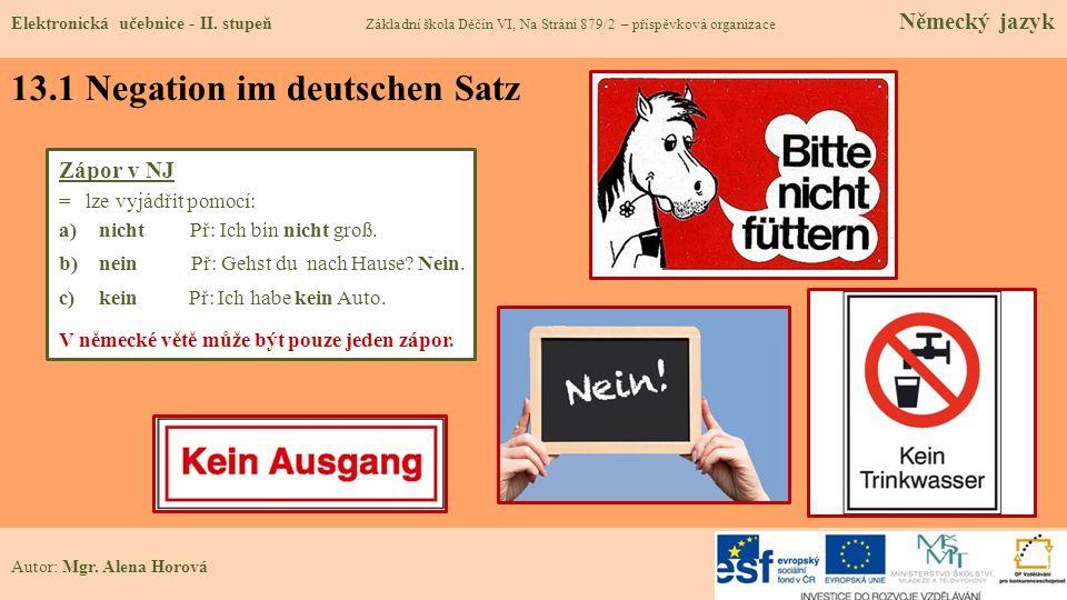 13.1 Negation im deutschen Satz Autor: Mgr. Alena Horová Zápor v NJ = lze vyjádřit pomocí: a)nicht Př: Ich bin nicht groß. b)nein Př: Gehst du nach Ha