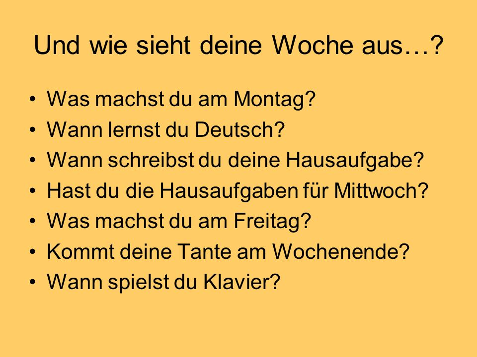 Und wie sieht deine Woche aus…? Was machst du am Montag? Wann lernst du Deutsch? Wann schreibst du deine Hausaufgabe? Hast du die Hausaufgaben für Mit