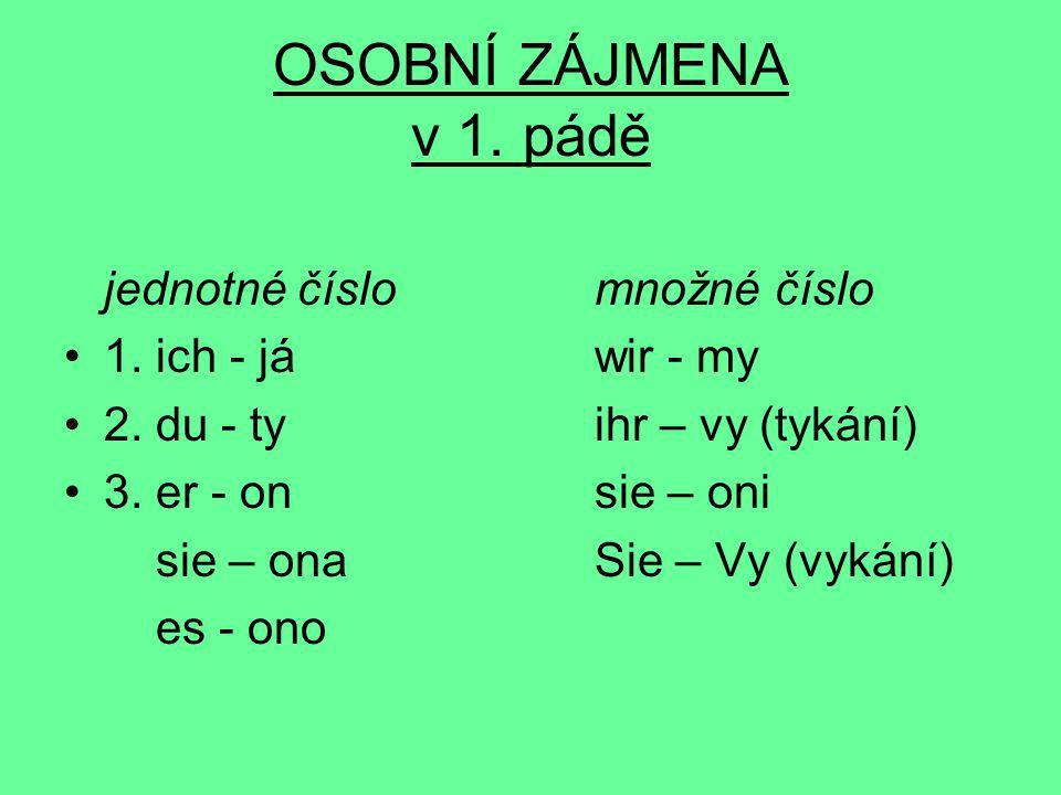 OSOBNÍ ZÁJMENA v 1. pádě jednotné číslomnožné číslo 1. ich - jáwir - my 2. du - tyihr – vy (tykání) 3. er - onsie – oni sie – onaSie – Vy (vykání) es
