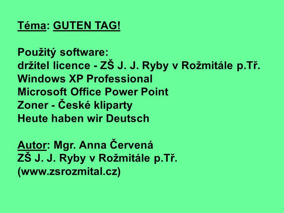 Téma: GUTEN TAG! Použitý software: držitel licence - ZŠ J. J. Ryby v Rožmitále p.Tř. Windows XP Professional Microsoft Office Power Point Zoner - Česk