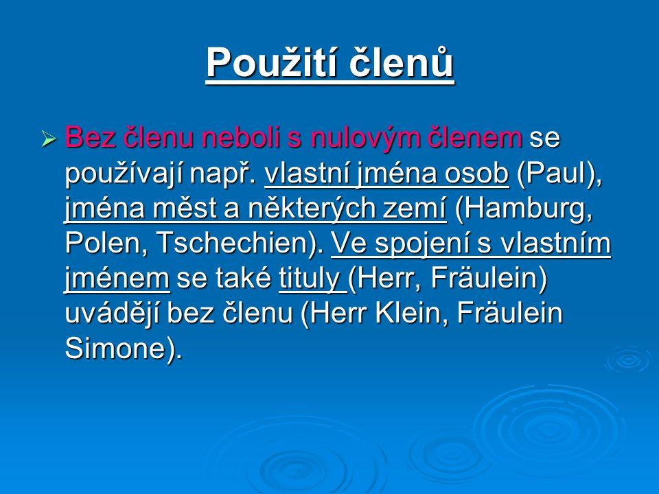 Použití členů Bez členu neboli s nulovým členem se používají např. vlastní jména osob (Paul), jména měst a některých zemí (Hamburg, Polen, Tschechien)