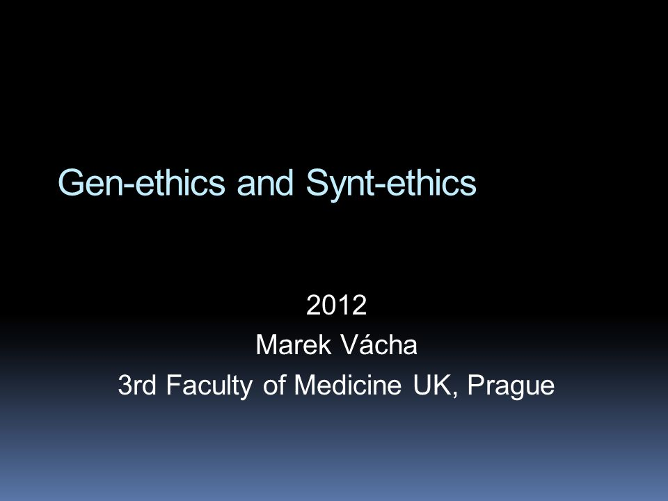Gen-ethics and Synt-ethics 2012 Marek Vácha 3rd Faculty of Medicine UK, Prague