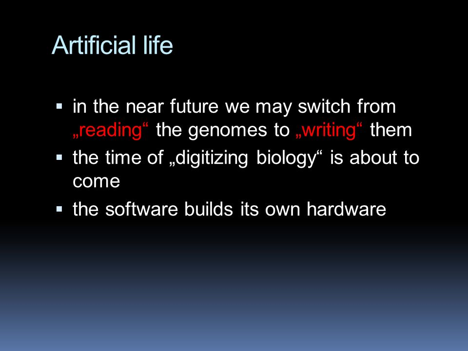 "Artificial life  in the near future we may switch from ""reading the genomes to ""writing them  the time of ""digitizing biology is about to come  the software builds its own hardware"