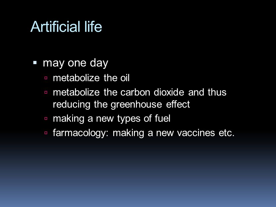 Artificial life  may one day  metabolize the oil  metabolize the carbon dioxide and thus reducing the greenhouse effect  making a new types of fuel  farmacology: making a new vaccines etc.
