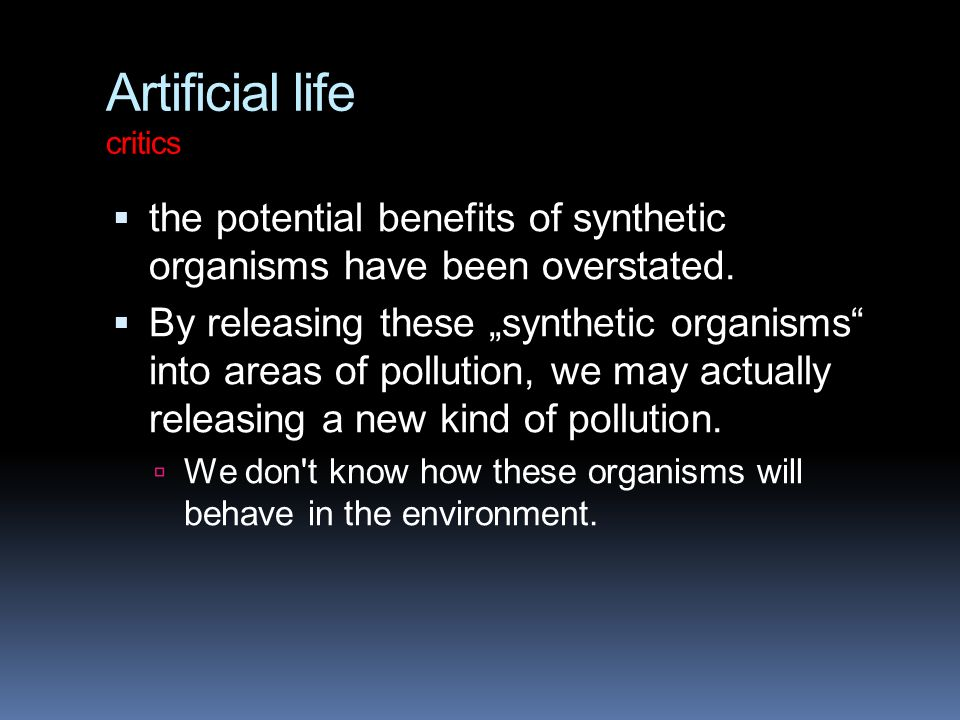 Artificial life critics  the potential benefits of synthetic organisms have been overstated.