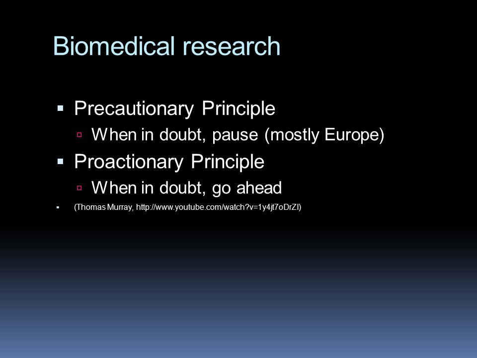 Biomedical research  Precautionary Principle  When in doubt, pause (mostly Europe)  Proactionary Principle  When in doubt, go ahead  (Thomas Murray, http://www.youtube.com/watch v=1y4jt7oDrZI)