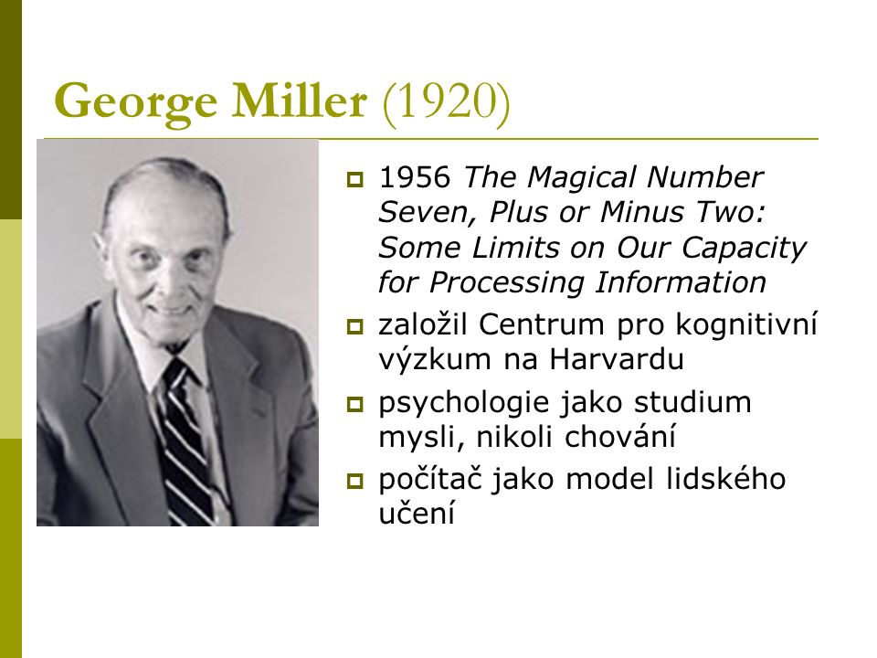 George Miller (1920)  1956 The Magical Number Seven, Plus or Minus Two: Some Limits on Our Capacity for Processing Information  založil Centrum pro