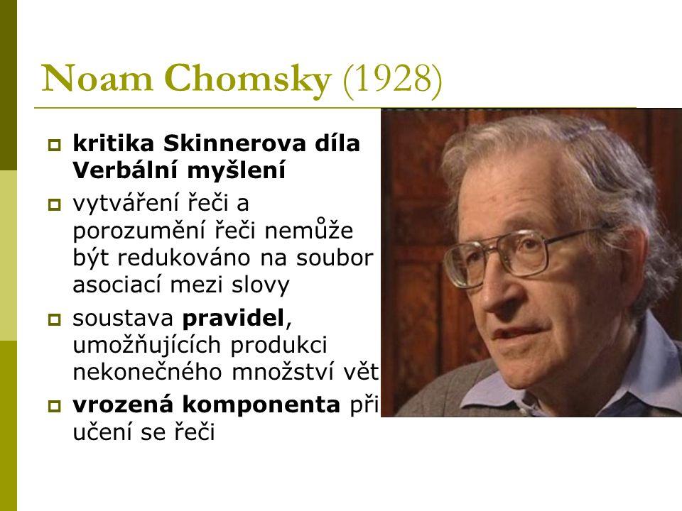 Noam Chomsky (1928)  kritika Skinnerova díla Verbální myšlení  vytváření řeči a porozumění řeči nemůže být redukováno na soubor asociací mezi slovy
