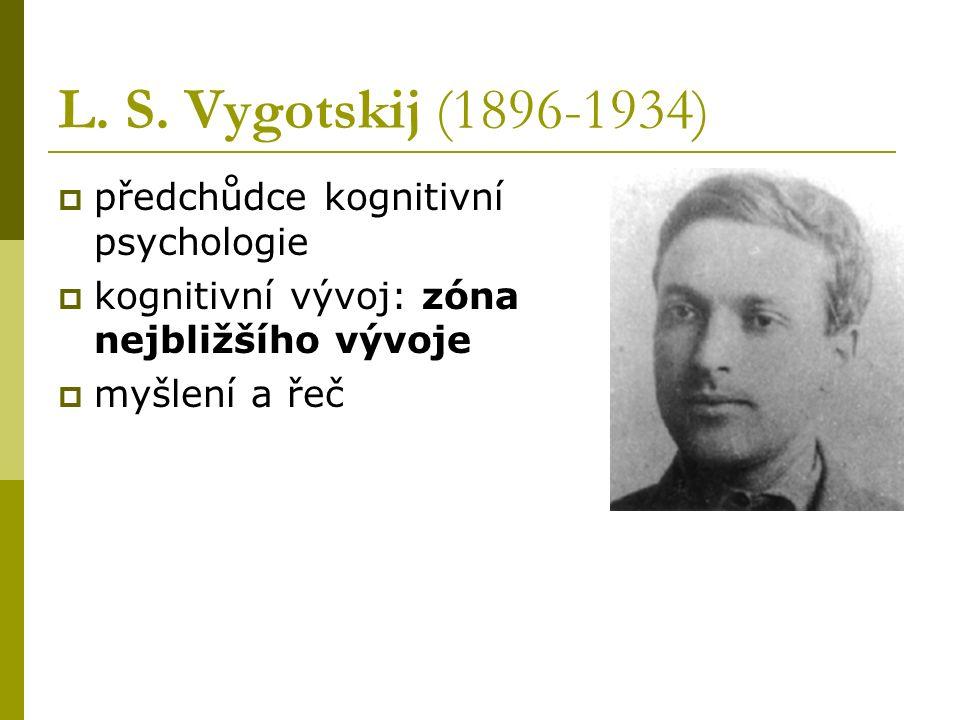 L. S. Vygotskij (1896-1934)  předchůdce kognitivní psychologie  kognitivní vývoj: zóna nejbližšího vývoje  myšlení a řeč