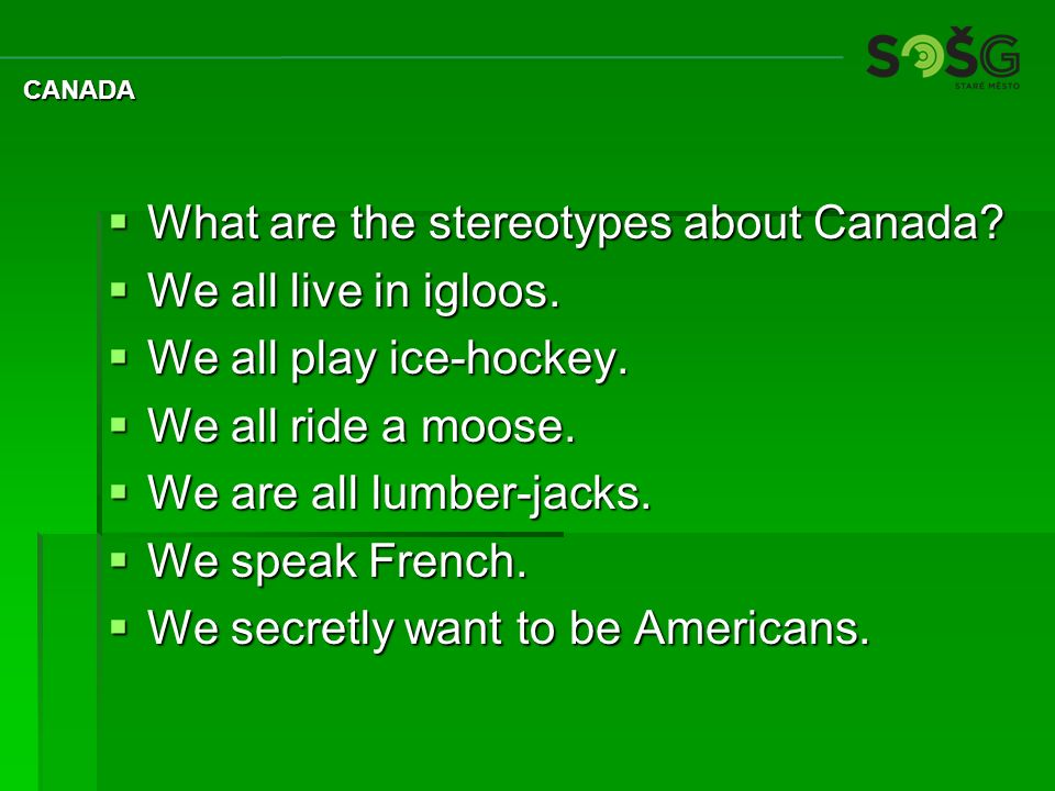  What are the stereotypes about Canada.  We all live in igloos.