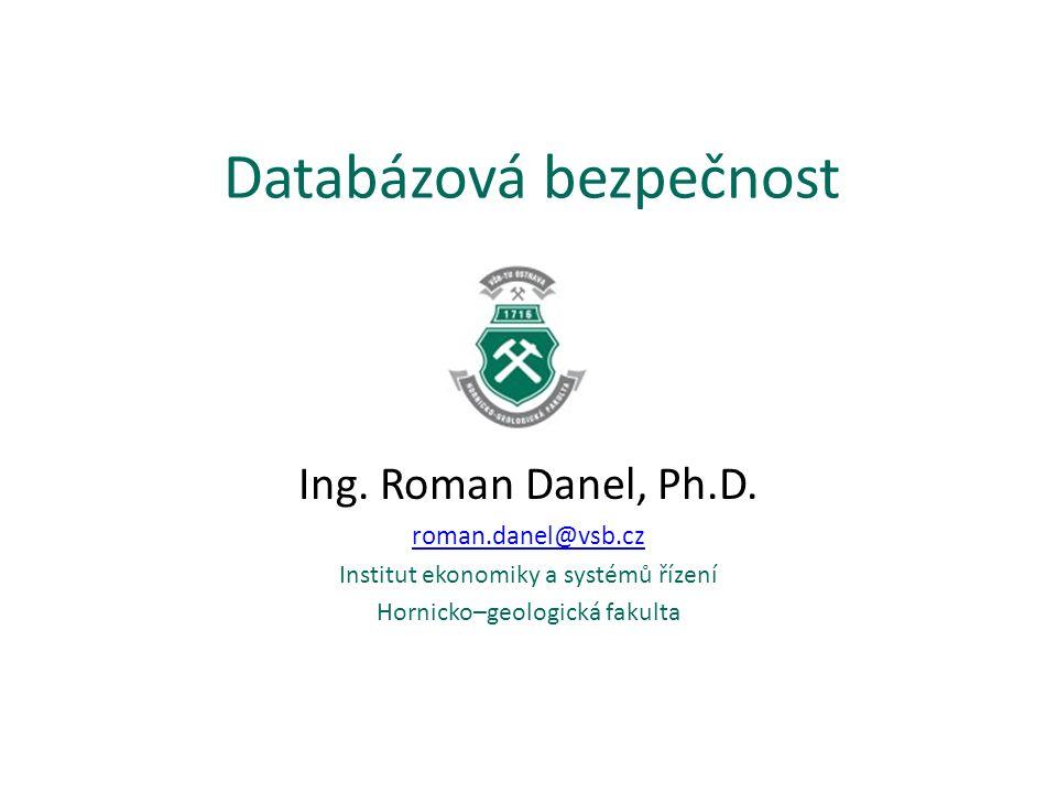 Databázová bezpečnost Ing. Roman Danel, Ph.D. roman.danel@vsb.cz Institut ekonomiky a systémů řízení Hornicko–geologická fakulta