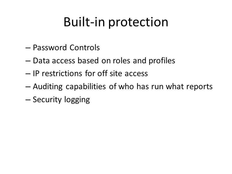 Built-in protection – Password Controls – Data access based on roles and profiles – IP restrictions for off site access – Auditing capabilities of who has run what reports – Security logging