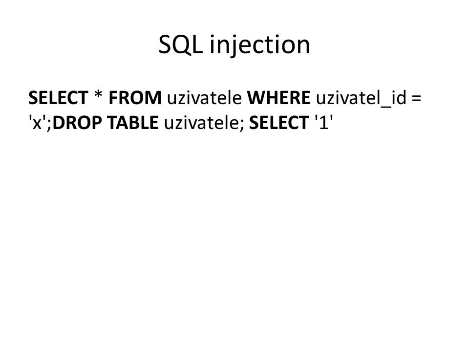 SQL injection SELECT * FROM uzivatele WHERE uzivatel_id = x ;DROP TABLE uzivatele; SELECT 1