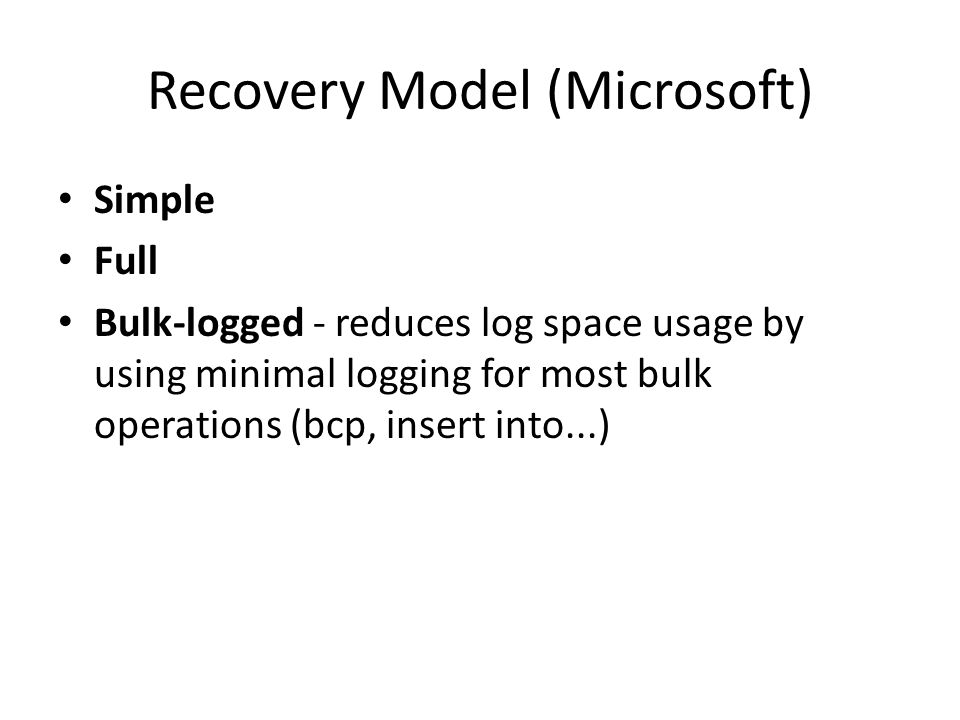 Recovery Model (Microsoft) Simple Full Bulk-logged - reduces log space usage by using minimal logging for most bulk operations (bcp, insert into...)