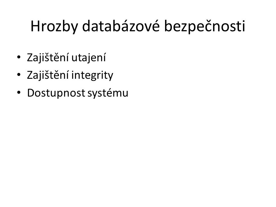 Hrozby databázové bezpečnosti Zajištění utajení Zajištění integrity Dostupnost systému