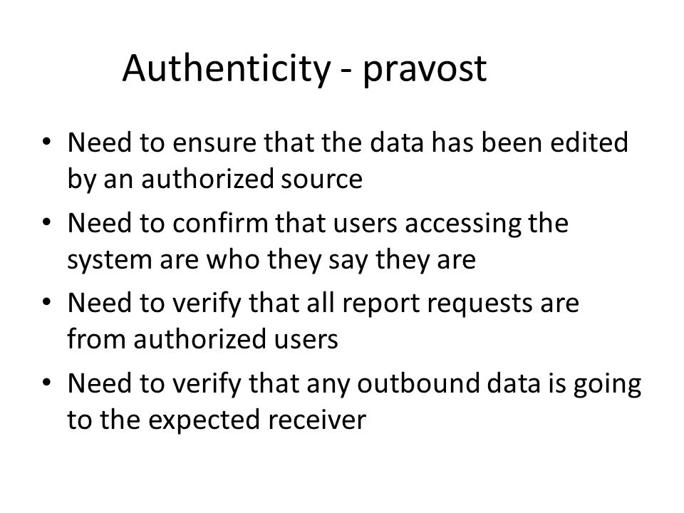 Authenticity - pravost Need to ensure that the data has been edited by an authorized source Need to confirm that users accessing the system are who they say they are Need to verify that all report requests are from authorized users Need to verify that any outbound data is going to the expected receiver