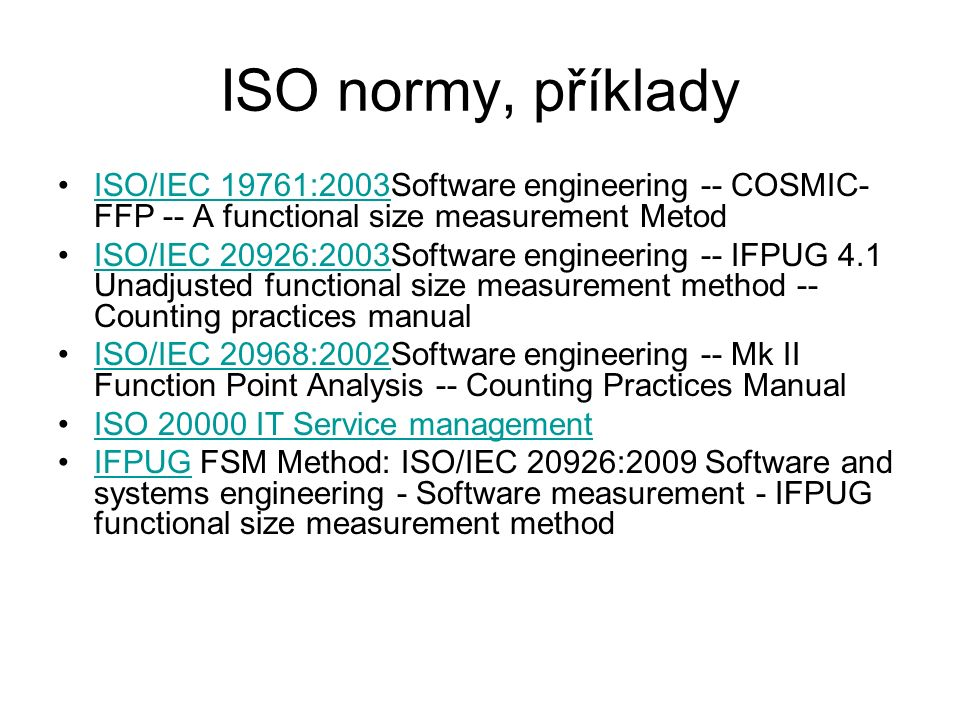 ISO normy, příklady ISO/IEC 19761:2003Software engineering -- COSMIC- FFP -- A functional size measurement MetodISO/IEC 19761:2003 ISO/IEC 20926:2003S