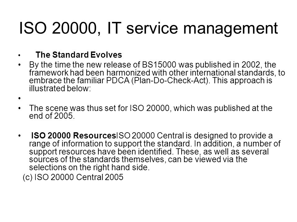 ISO 20000, IT service management The Standard Evolves By the time the new release of BS15000 was published in 2002, the framework had been harmonized