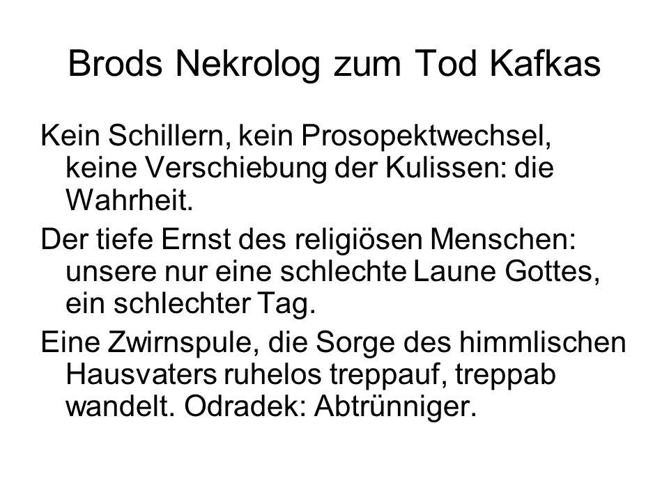 Brods Nekrolog zum Tod Kafkas Kein Schillern, kein Prosopektwechsel, keine Verschiebung der Kulissen: die Wahrheit. Der tiefe Ernst des religiösen Men