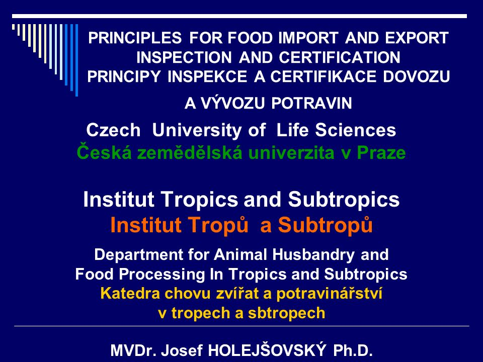 PRINCIPLES FOR FOOD IMPORT AND EXPORT INSPECTION AND CERTIFICATION PRINCIPY INSPEKCE A CERTIFIKACE DOVOZU A VÝVOZU POTRAVIN Czech University of Life S