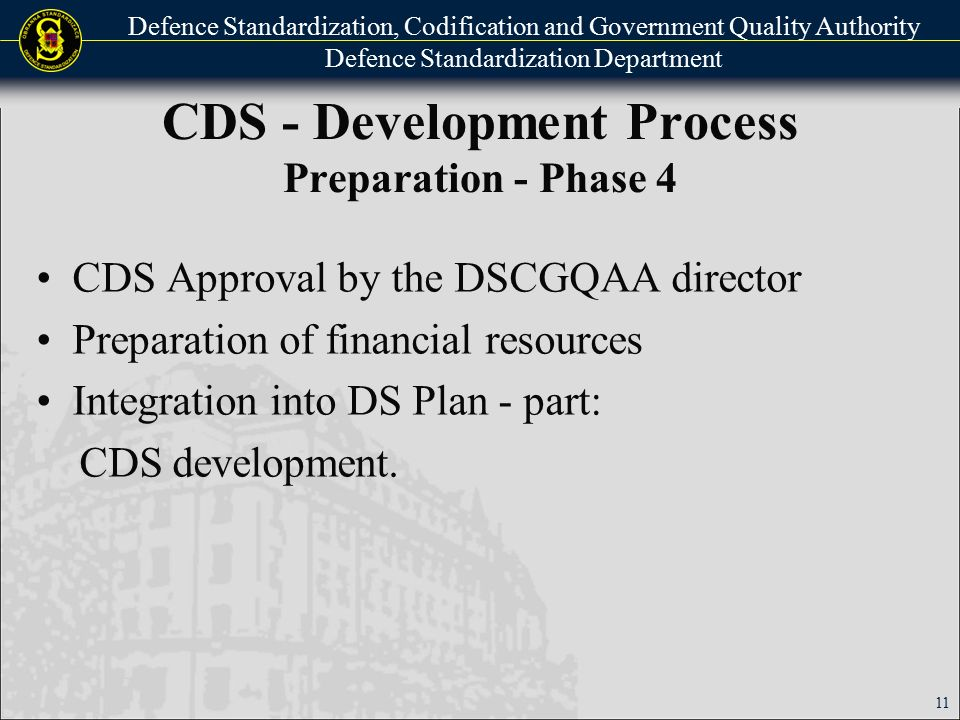 Defence Standardization, Codification and Government Quality Authority Defence Standardization Department CDS - Development Process Preparation - Phase 4 CDS Approval by the DSCGQAA director Preparation of financial resources Integration into DS Plan - part: CDS development.