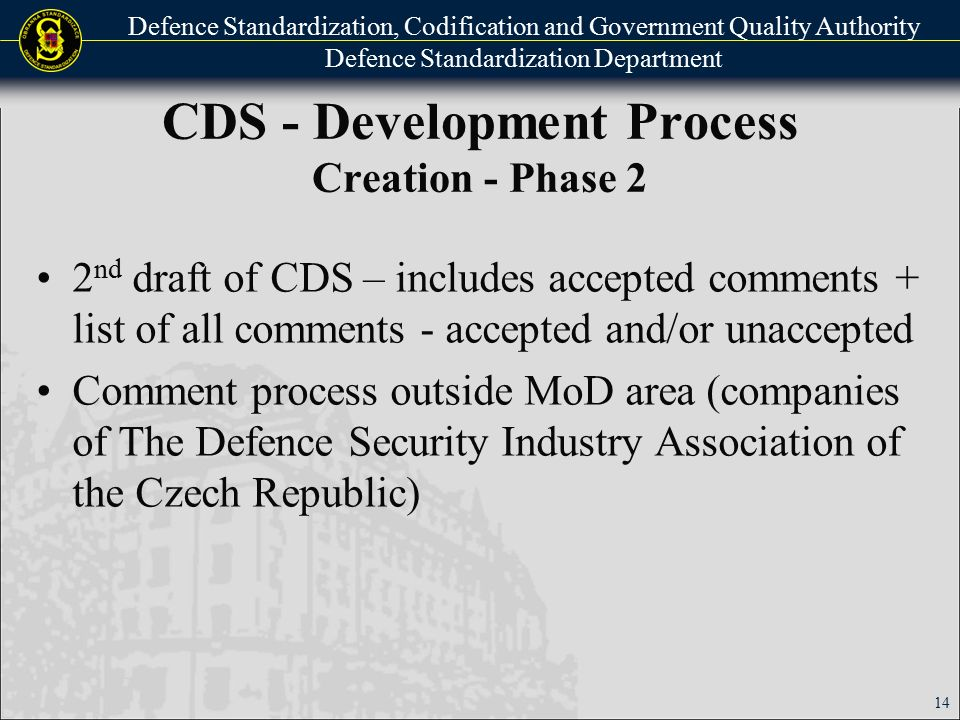 Defence Standardization, Codification and Government Quality Authority Defence Standardization Department CDS - Development Process Creation - Phase 3 Final draft of CDS includes accepted comments + list of all comments - accepted and/or unaccepted Final terminology and formal check DSCGQAA can decide on any disputed comments DSCGQAA director´s approval of CDS + its custodian appointment 15