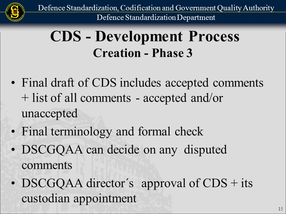 Defence Standardization, Codification and Government Quality Authority Defence Standardization Department CDS - Development Process Administrative Completion of Development Electronic and paper forms are saved in DS Registry Announcement – in The Czech Office for Standards, Metrology and Testing bulletin and MoD bulletin All mentioned documents are saved in database IS STAN (DBA ADMIS) 16