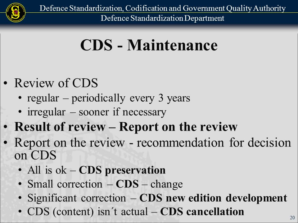 Defence Standardization, Codification and Government Quality Authority Defence Standardization Department CDS - Maintenance Review of CDS regular – periodically every 3 years irregular – sooner if necessary Result of review – Report on the review Report on the review - recommendation for decision on CDS All is ok – CDS preservation Small correction – CDS – change Significant correction – CDS new edition development CDS (content) isn´t actual – CDS cancellation 20