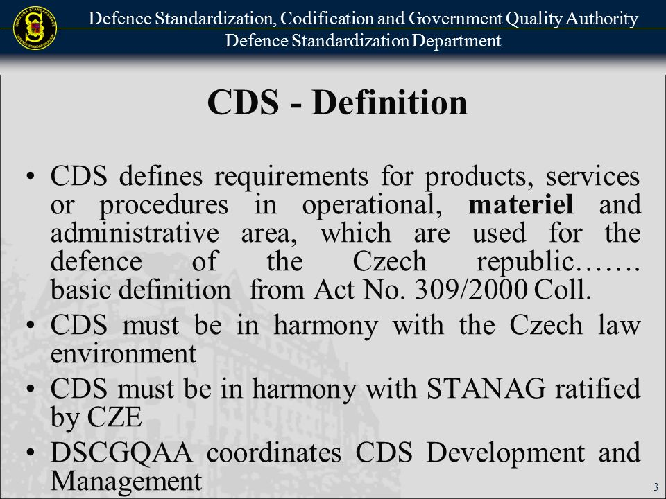 Defence Standardization, Codification and Government Quality Authority Defence Standardization Department Basic sources for CDS development NATO SD (STANAG implementation, …) Military SD of other governments (USA - MIL, UK - DefStan, …) Result of the Czech military research - national position Czechoslovak military norms (2000-2006) (Updating) 4