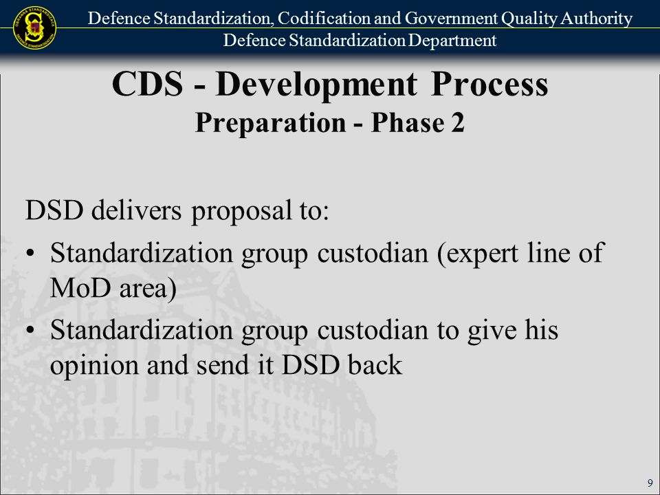 Defence Standardization, Codification and Government Quality Authority Defence Standardization Department CDS - Development Process Preparation - Phase 3 CDS developed mainly by MTIs MTI – CDS developer proposes schedule: Information related to CDS CDS Content Entities for CDS comment process Proposes time schedule for each of 3 CDS periods development 10
