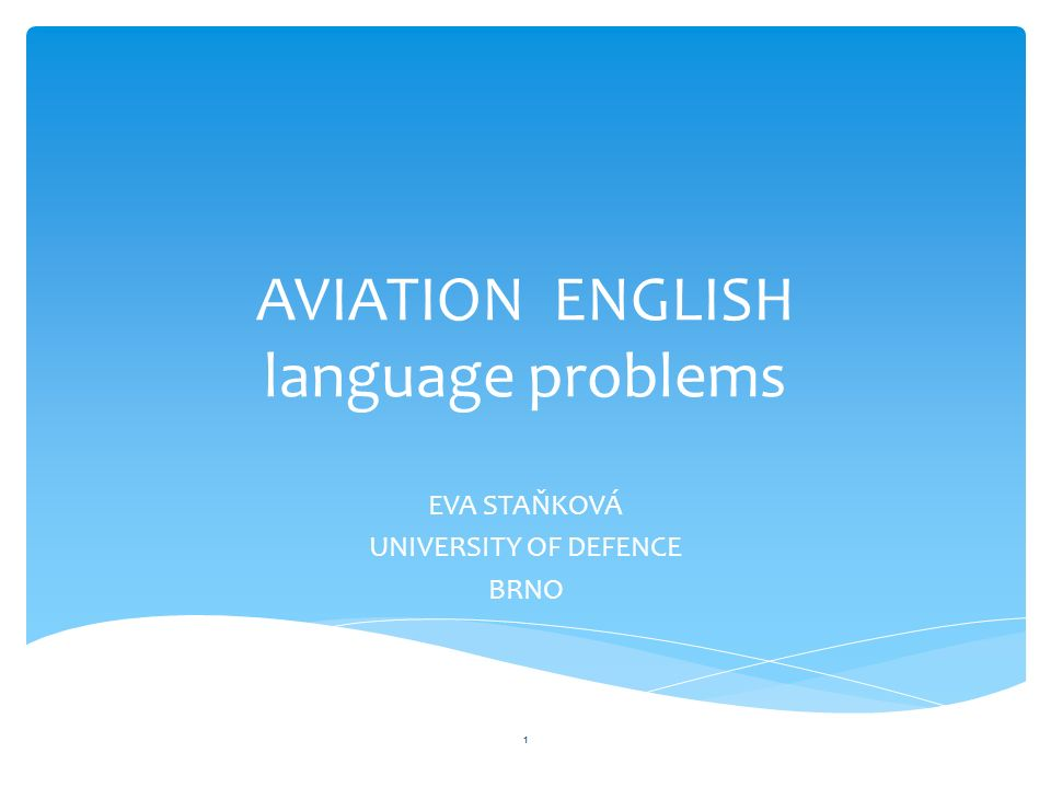 AVIATION ENGLISH language problems EVA STAŇKOVÁ UNIVERSITY OF DEFENCE BRNO 1