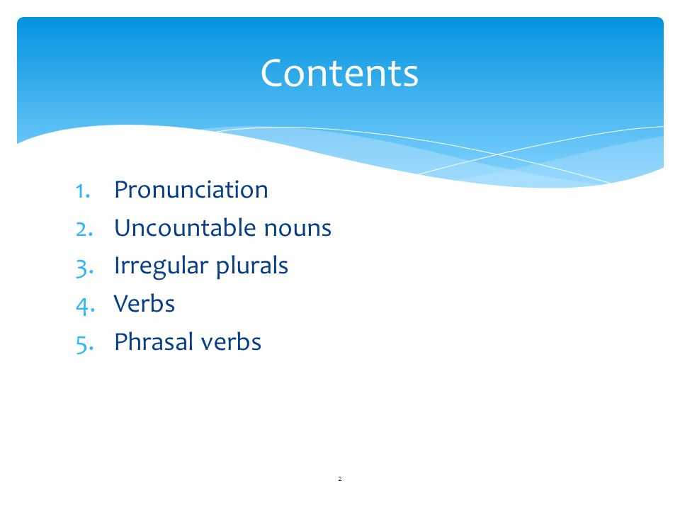 1.Pronunciation 2.Uncountable nouns 3.Irregular plurals 4.Verbs 5.Phrasal verbs Contents 2