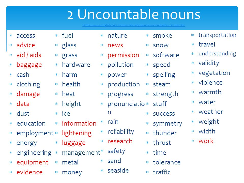 4 2 Uncountable nouns https://www.englishclub.com/vocabulary/nouns-uncountable-list-mn.htm https://www.englishclub.com/vocabulary/nouns-uncountable-list-mn.htm  access  advice  aid / aids  baggage  cash  clothing  damage  data  dust  education  employment  energy  engineering  equipment  evidence  fuel  glass  grass  hardware  harm  health  heat  height  ice  information  lightening  luggage  management  metal  money  nature  news  permission  pollution  power  production  progress  pronunciatio n  rain  reliability  research  safety  sand  seaside  smoke  snow  software  speed  spelling  steam  strength  stuff  success  symmetry  thunder  thrust  time  tolerance  traffic  transportation  travel  understanding  validity  vegetation  violence  warmth  water  weather  weight  width  work