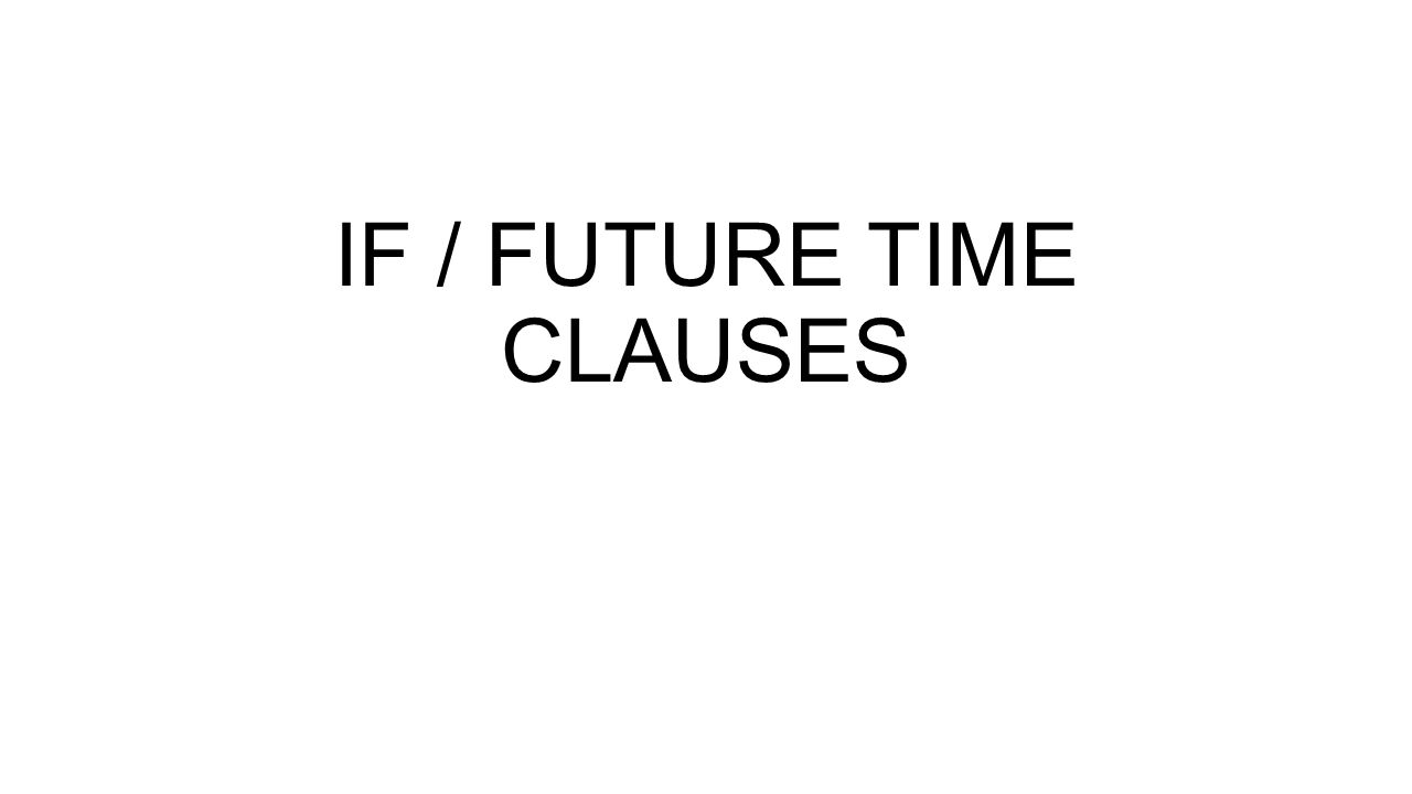 IF / FUTURE TIME CLAUSES