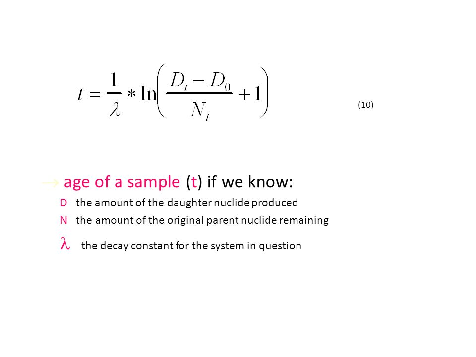  age of a sample (t) if we know: D the amount of the daughter nuclide produced N the amount of the original parent nuclide remaining the decay constant for the system in question (10)