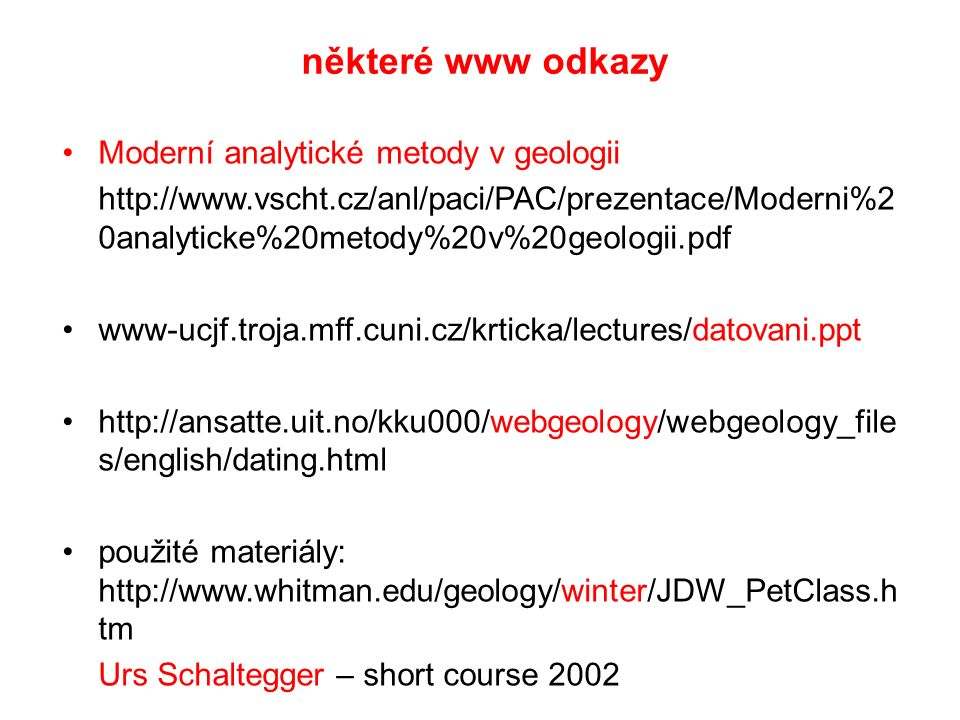 některé www odkazy Moderní analytické metody v geologii http://www.vscht.cz/anl/paci/PAC/prezentace/Moderni%2 0analyticke%20metody%20v%20geologii.pdf www-ucjf.troja.mff.cuni.cz/krticka/lectures/datovani.ppt http://ansatte.uit.no/kku000/webgeology/webgeology_file s/english/dating.html použité materiály: http://www.whitman.edu/geology/winter/JDW_PetClass.h tm Urs Schaltegger – short course 2002