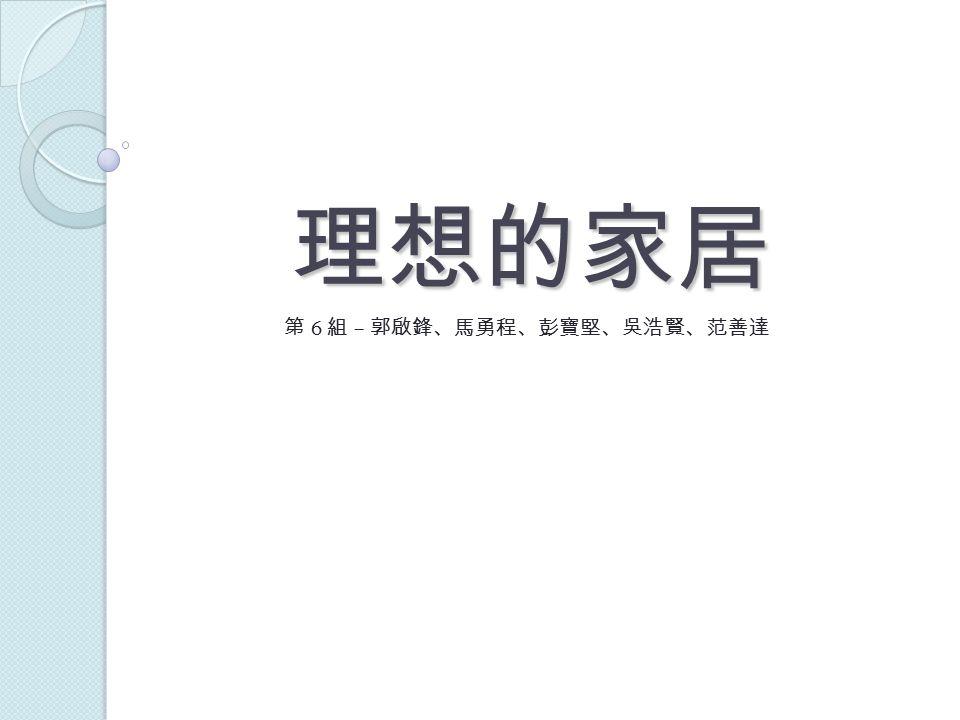 理想的家居 第 6 組 – 郭啟鋒、馬勇程、彭寶堅、吳浩賢、范善達