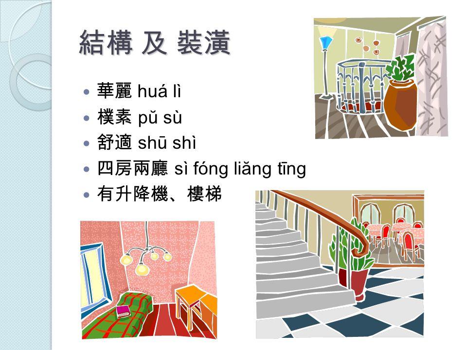 結構 及 裝潢 華麗 huá lì 樸素 pŭ sù 舒適 shū shì 四房兩廳 sì fóng liăng tīng 有升降機、樓梯