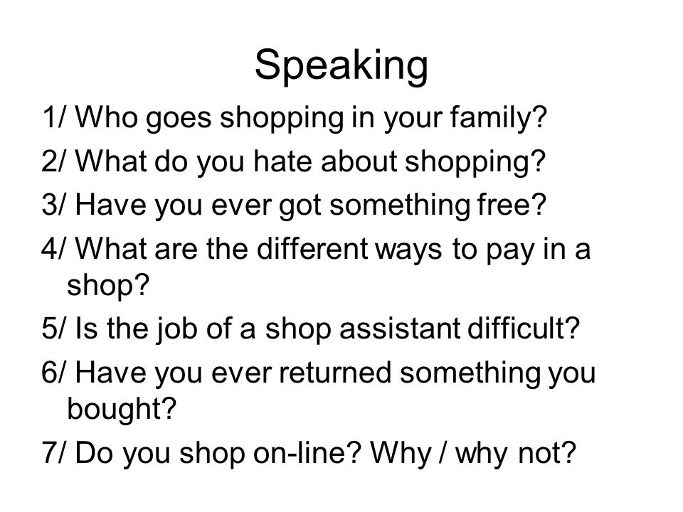 Speaking 1/ Who goes shopping in your family.2/ What do you hate about shopping.