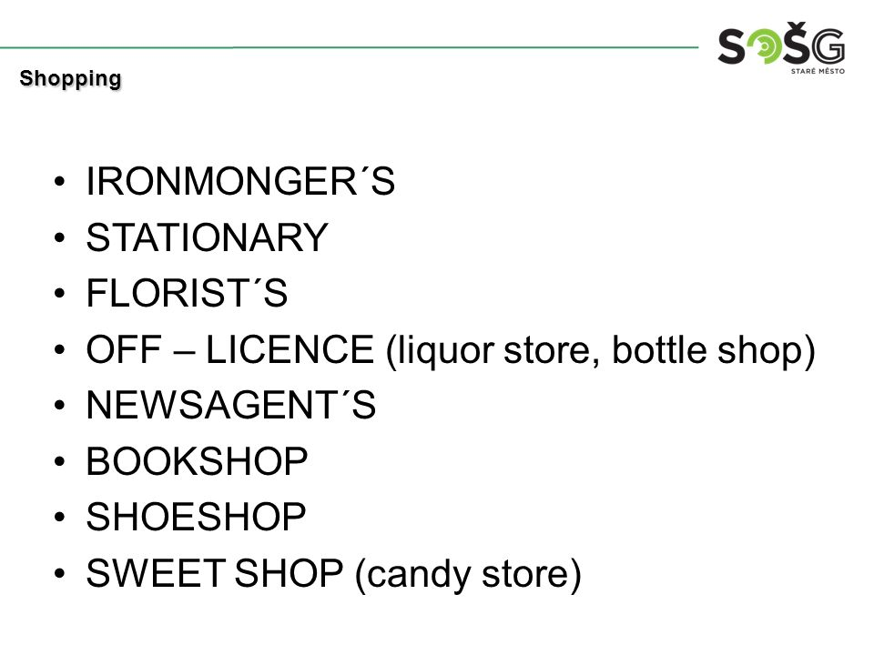 IRONMONGER´S STATIONARY FLORIST´S OFF – LICENCE (liquor store, bottle shop) NEWSAGENT´S BOOKSHOP SHOESHOP SWEET SHOP (candy store) Shopping